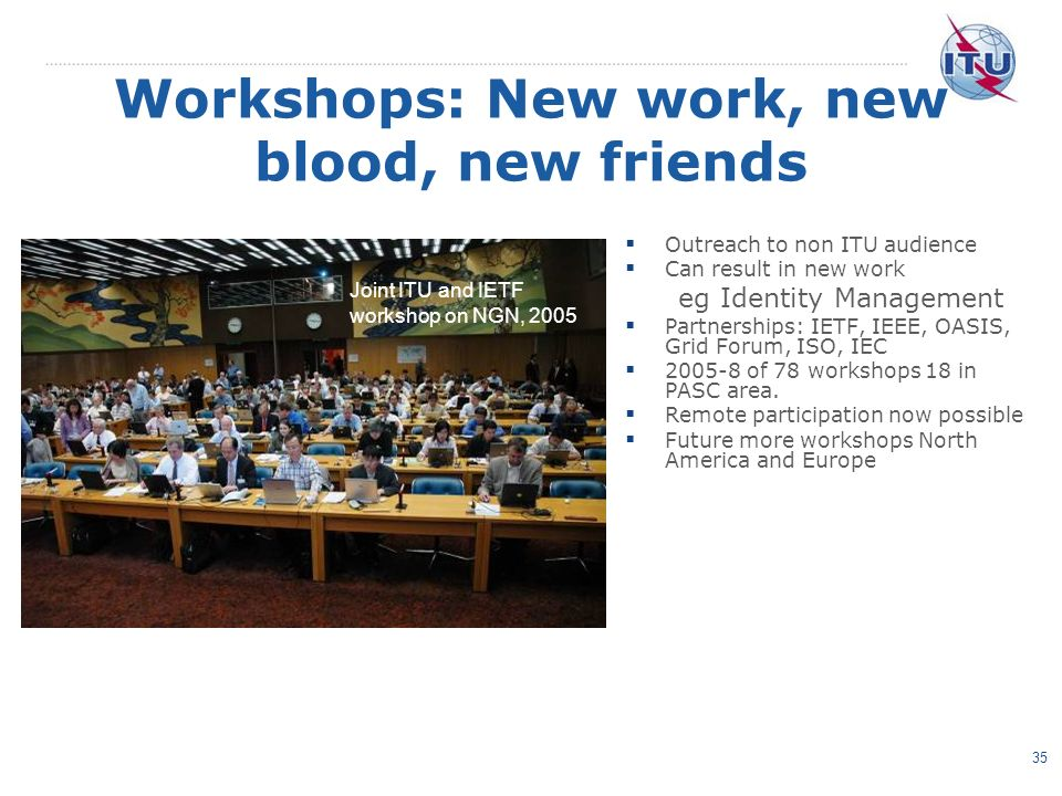 35 Workshops: New work, new blood, new friends Outreach to non ITU audience Can result in new work eg Identity Management Partnerships: IETF, IEEE, OASIS, Grid Forum, ISO, IEC 2005-8 of 78 workshops 18 in PASC area.