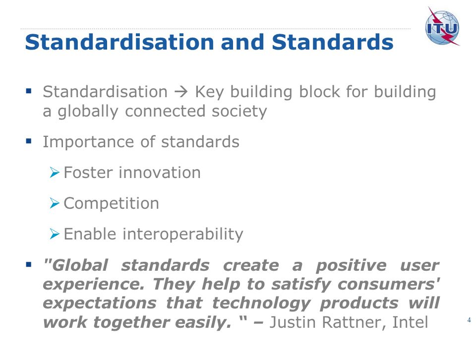 Standardisation and Standards Standardisation Key building block for building a globally connected society Importance of standards Foster innovation Competition Enable interoperability Global standards create a positive user experience.