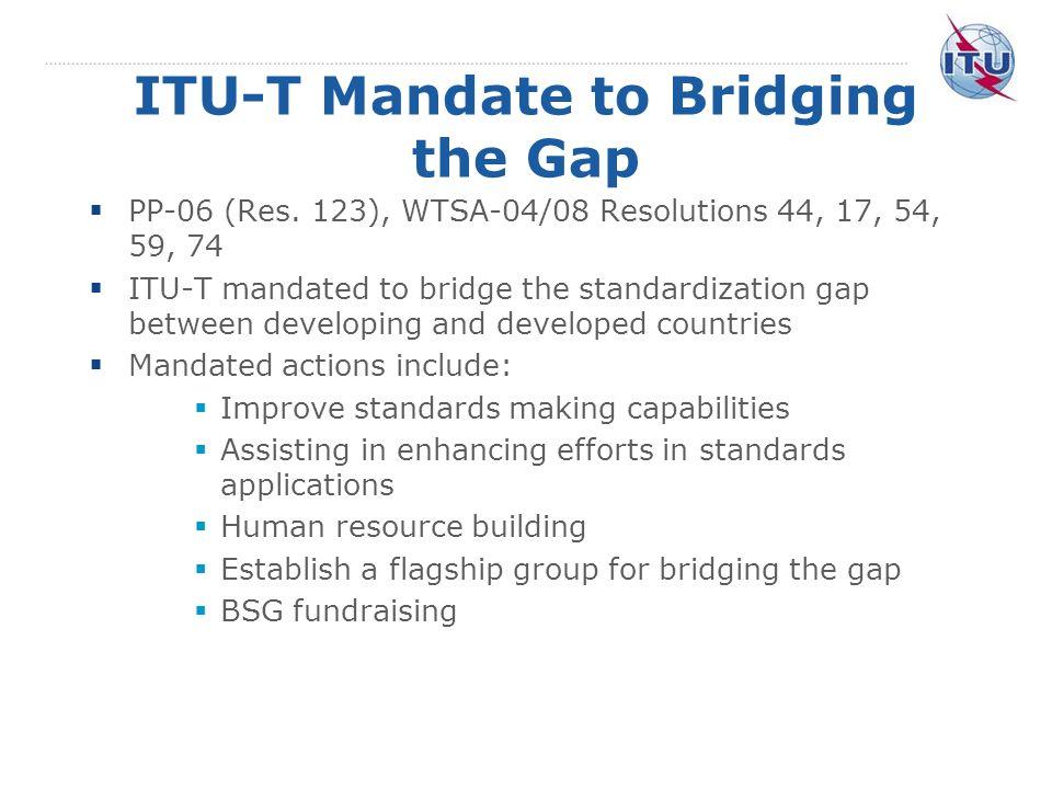 ITU-T Mandate to Bridging the Gap PP-06 (Res. 123), WTSA-04/08 Resolutions 44, 17, 54, 59, 74 ITU-T mandated to bridge the standardization gap between