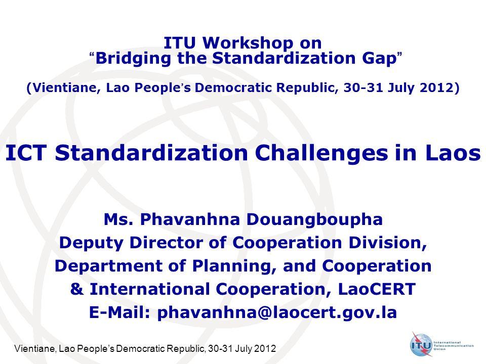 Vientiane, Lao Peoples Democratic Republic, 30-31 July 2012 ICT Standardization Challenges in Laos Ms. Phavanhna Douangboupha Deputy Director of Coope
