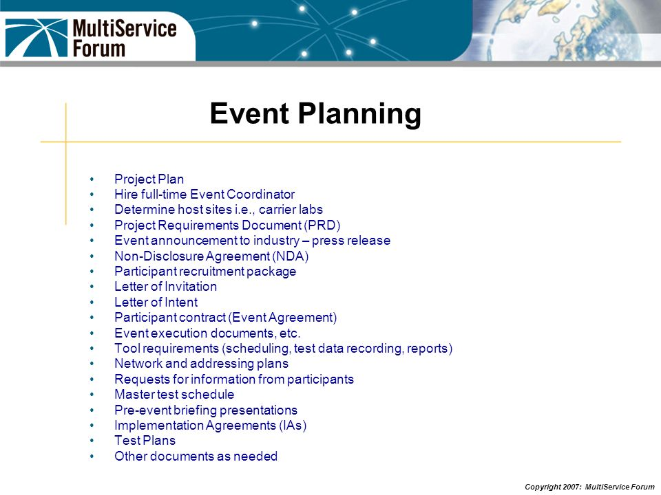 Copyright 2007: MultiService Forum Event Planning Project Plan Hire full-time Event Coordinator Determine host sites i.e., carrier labs Project Requir