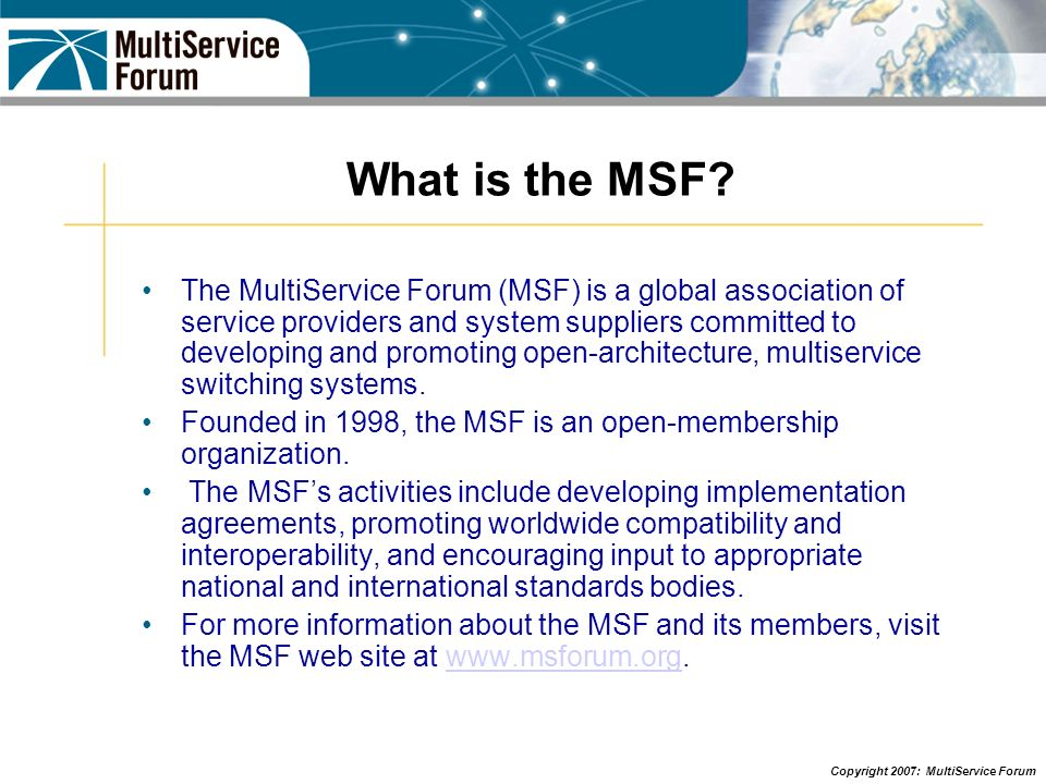 Copyright 2007: MultiService Forum What is the MSF? The MultiService Forum (MSF) is a global association of service providers and system suppliers com