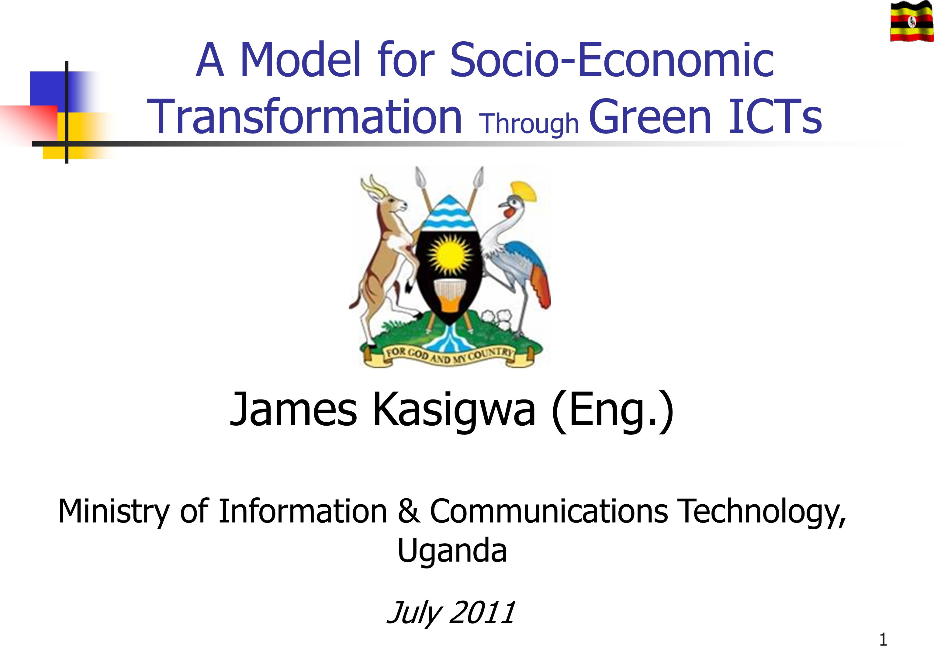 A Model for Socio-Economic Transformation Through Green ICTs James Kasigwa (Eng.) Ministry of Information & Communications Technology, Uganda July 201