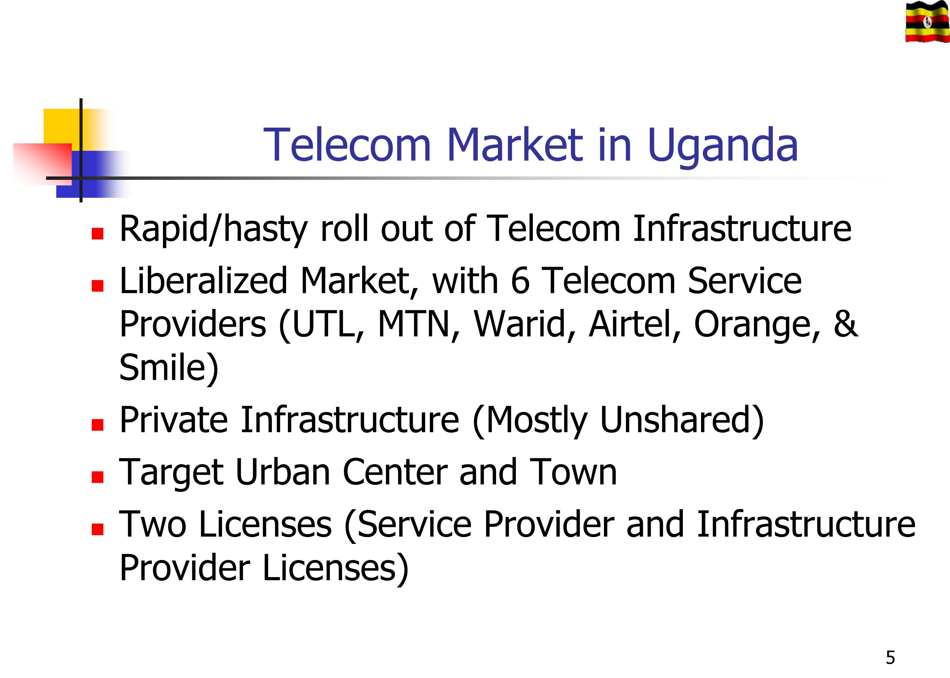 Telecom Market in Uganda Rapid/hasty roll out of Telecom Infrastructure Liberalized Market, with 6 Telecom Service Providers (UTL, MTN, Warid, Airtel,