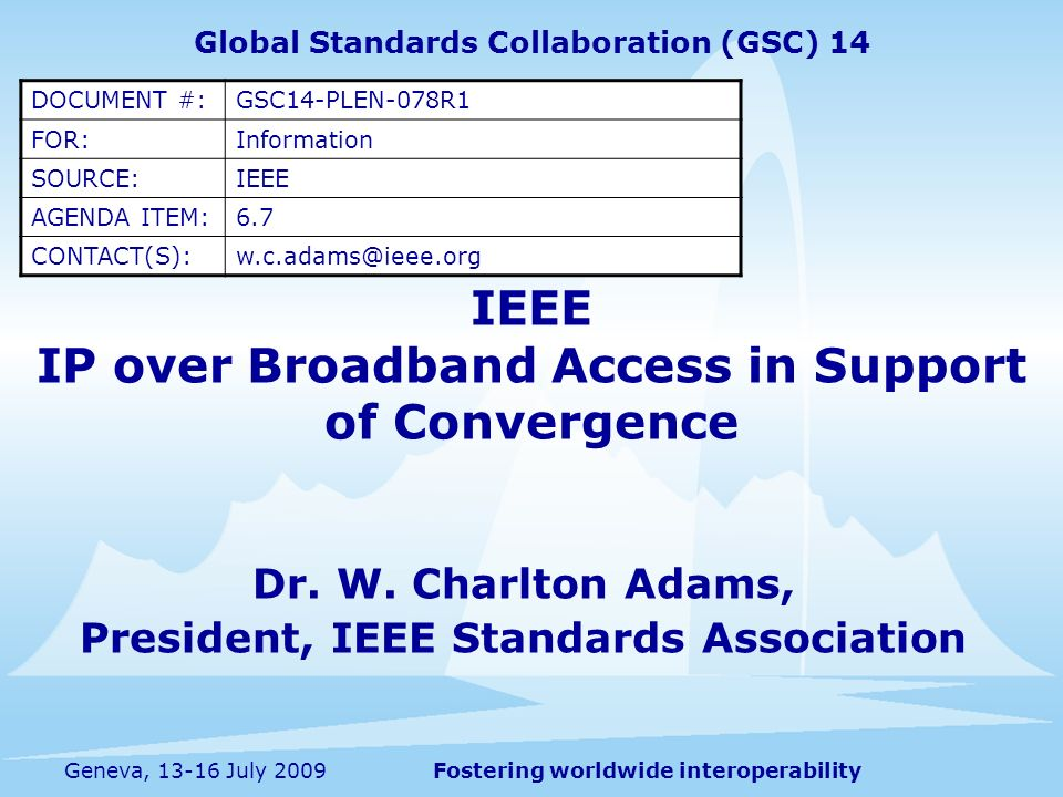 Fostering worldwide interoperability IP over Broadband Access IEEE 802.3av – Optical Networking.11ad – High thruput wireless connectivity for fixed, portable, and moving stations within a local area.16 – Broadband wireless access.20 - Mobile broadband wireless access.22 – Wireless regional area network employing TV whitespace frequency spectrum IEEE P1901 Broadband Over Power line Networks IEEE P 1903 Next Generation Service Overlay Network 2 Geneva, 13-16 July 2009