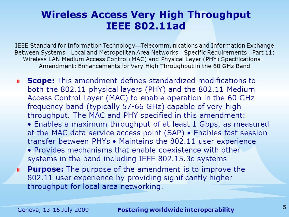 Fostering worldwide interoperability Wireless Access Very High Throughput IEEE 802.11ad Scope: This amendment defines standardized modifications to bo