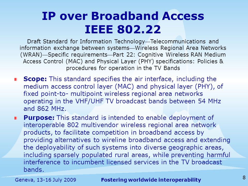Fostering worldwide interoperability IP over Broadband Access IEEE 802.22 Scope: This standard specifies the air interface, including the medium acces