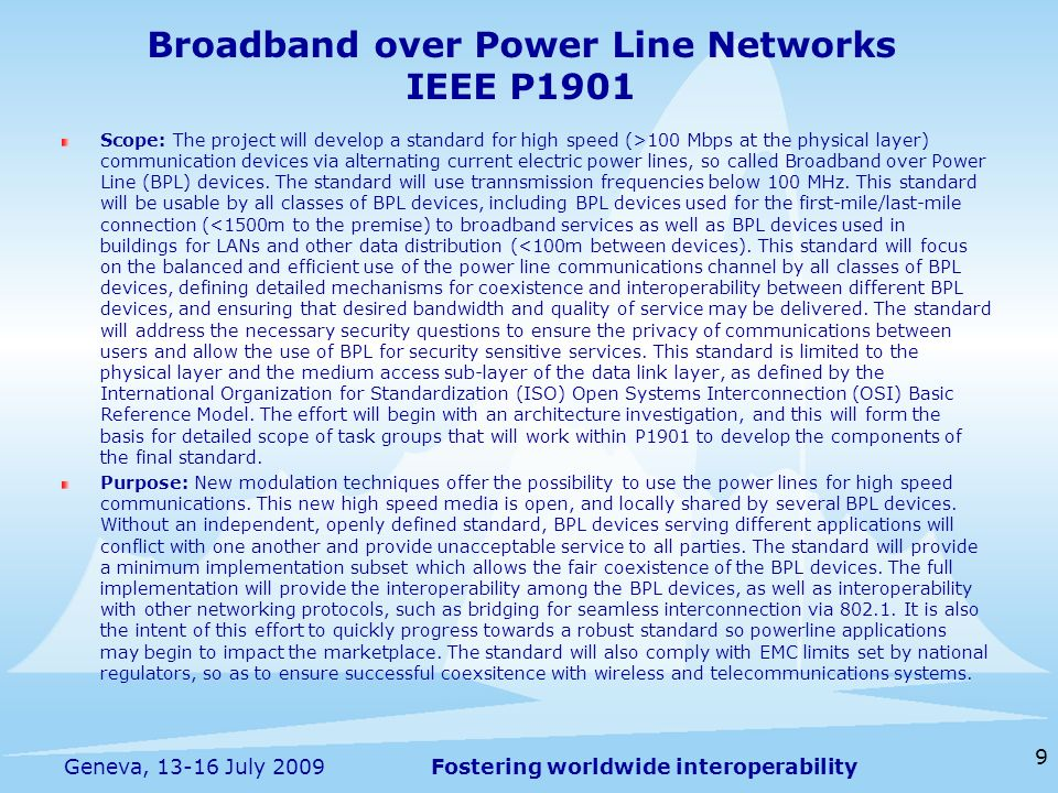 Fostering worldwide interoperability Broadband over Power Line Networks IEEE P1901 Scope: The project will develop a standard for high speed (>100 Mbp