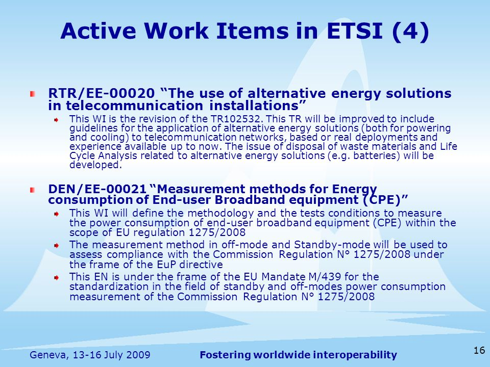 Fostering worldwide interoperability 16 Geneva, 13-16 July 2009 Active Work Items in ETSI (4) RTR/EE-00020 The use of alternative energy solutions in telecommunication installations This WI is the revision of the TR102532.