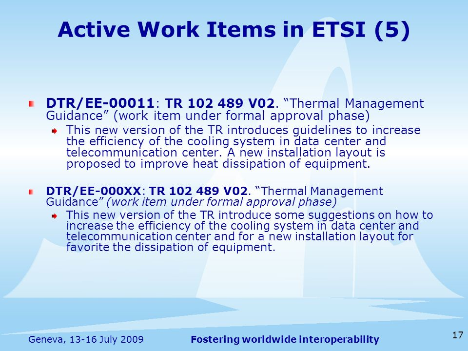 Fostering worldwide interoperability 17 Geneva, 13-16 July 2009 Active Work Items in ETSI (5) DTR/EE-00011 : TR 102 489 V02.