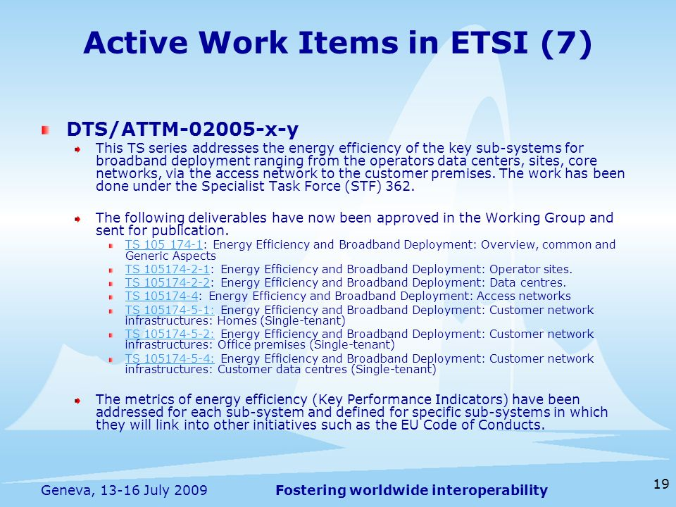 Fostering worldwide interoperability 19 Geneva, 13-16 July 2009 Active Work Items in ETSI (7) DTS/ATTM-02005-x-y This TS series addresses the energy efficiency of the key sub-systems for broadband deployment ranging from the operators data centers, sites, core networks, via the access network to the customer premises.