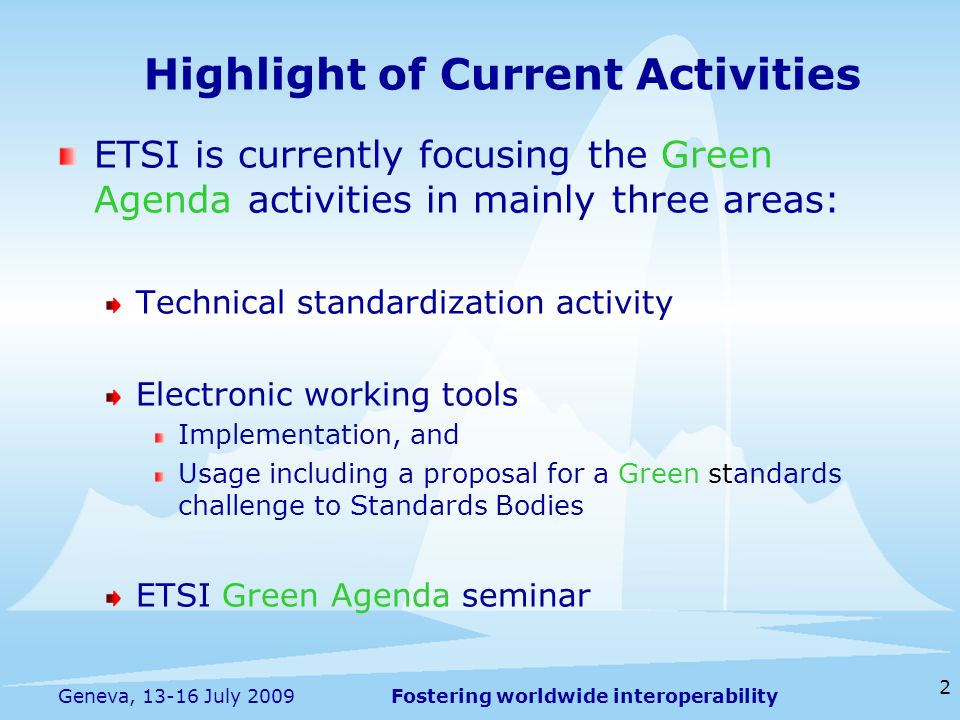 Fostering worldwide interoperability 2 Geneva, 13-16 July 2009 ETSI is currently focusing the Green Agenda activities in mainly three areas: Technical standardization activity Electronic working tools Implementation, and Usage including a proposal for a Green standards challenge to Standards Bodies ETSI Green Agenda seminar Highlight of Current Activities