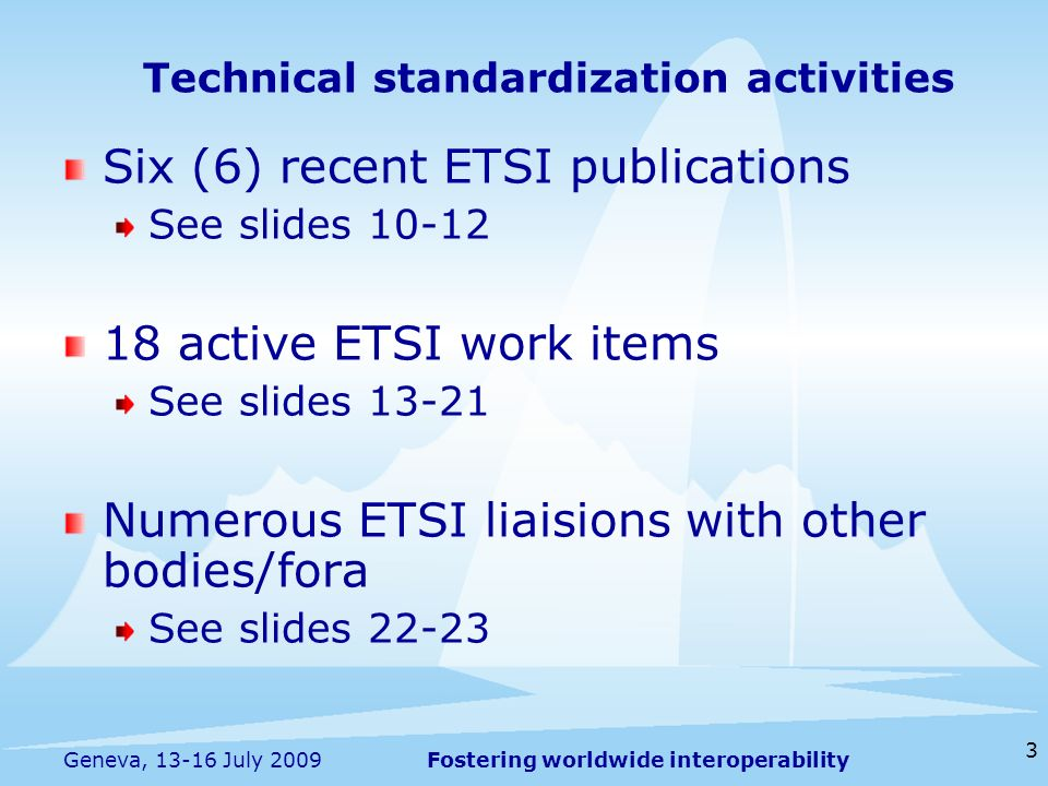 Fostering worldwide interoperability 3 Geneva, 13-16 July 2009 Six (6) recent ETSI publications See slides 10-12 18 active ETSI work items See slides 13-21 Numerous ETSI liaisions with other bodies/fora See slides 22-23 Technical standardization activities
