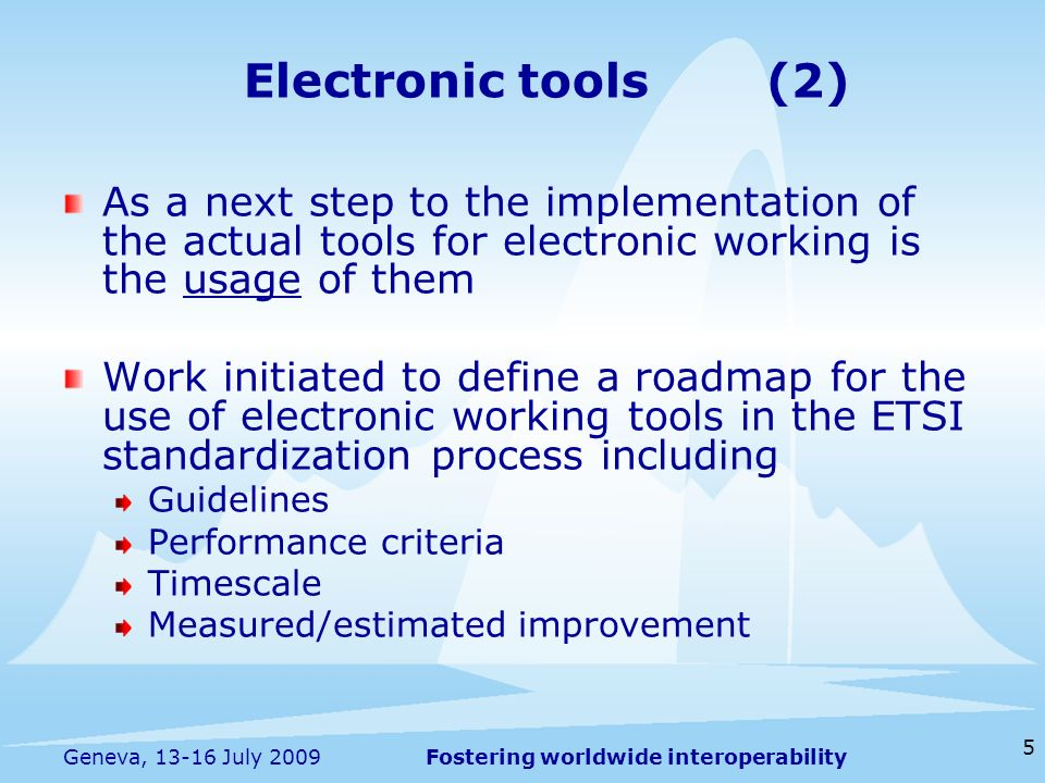 Fostering worldwide interoperability 5 Geneva, 13-16 July 2009 As a next step to the implementation of the actual tools for electronic working is the usage of them Work initiated to define a roadmap for the use of electronic working tools in the ETSI standardization process including Guidelines Performance criteria Timescale Measured/estimated improvement Electronic tools(2)
