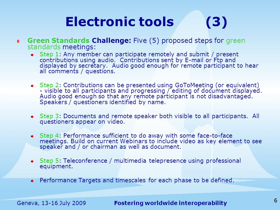 Fostering worldwide interoperability 6 Geneva, 13-16 July 2009 Green Standards Challenge: Five (5) proposed steps for green standards meetings: Step 1: Any member can participate remotely and submit / present contributions using audio.
