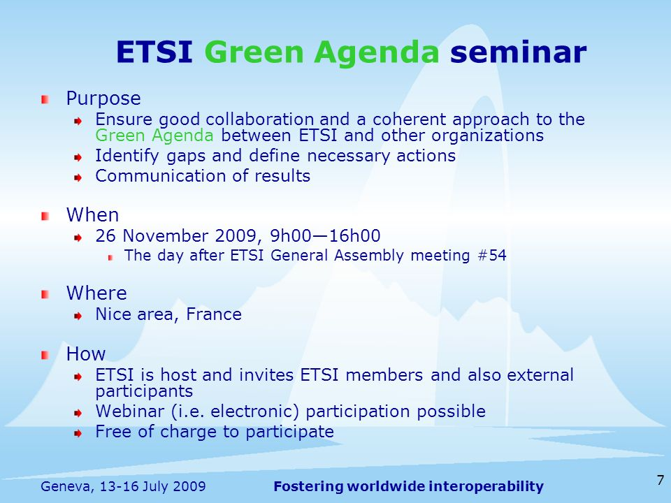 Fostering worldwide interoperability 7 Geneva, 13-16 July 2009 Purpose Ensure good collaboration and a coherent approach to the Green Agenda between ETSI and other organizations Identify gaps and define necessary actions Communication of results When 26 November 2009, 9h0016h00 The day after ETSI General Assembly meeting #54 Where Nice area, France How ETSI is host and invites ETSI members and also external participants Webinar (i.e.