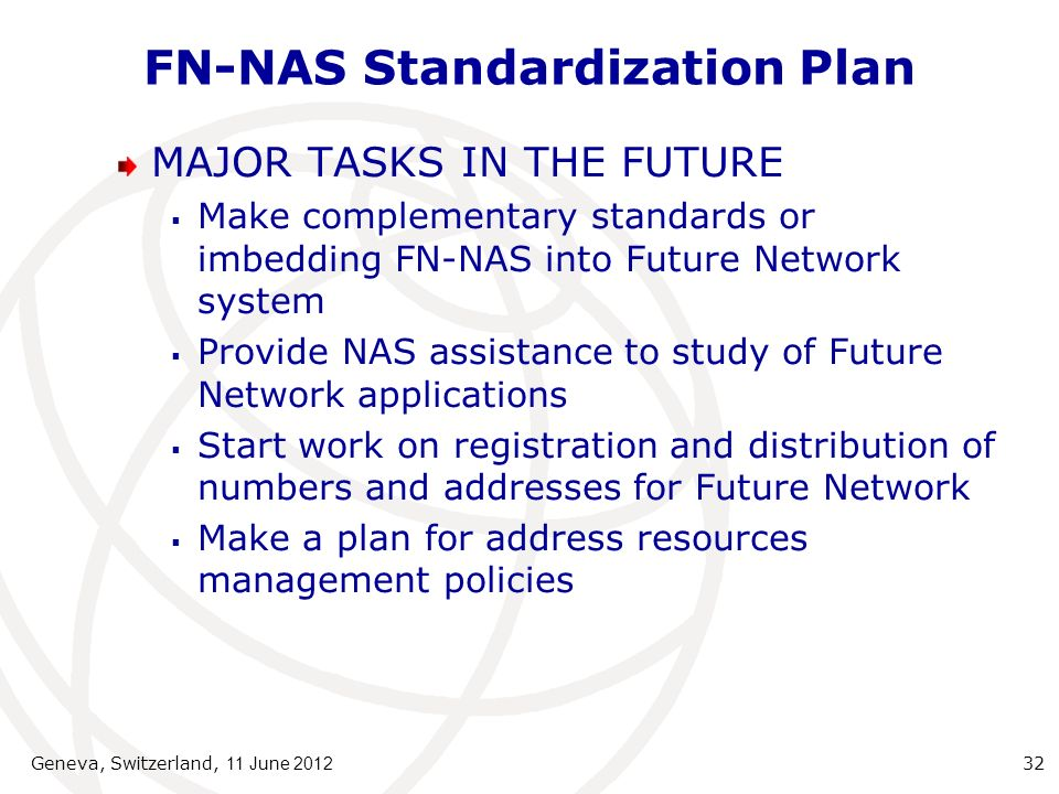 FN-NAS Standardization Plan MAJOR TASKS IN THE FUTURE Make complementary standards or imbedding FN-NAS into Future Network system Provide NAS assistance to study of Future Network applications Start work on registration and distribution of numbers and addresses for Future Network Make a plan for address resources management policies Geneva, Switzerland, 11 June 2012 32