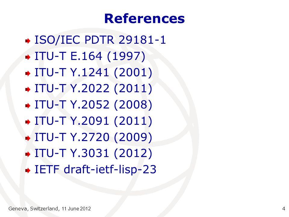 References ISO/IEC PDTR 29181-1 ITU-T E.164 (1997) ITU-T Y.1241 (2001) ITU-T Y.2022 (2011) ITU-T Y.2052 (2008) ITU-T Y.2091 (2011) ITU-T Y.2720 (2009) ITU-T Y.3031 (2012) IETF draft-ietf-lisp-23 Geneva, Switzerland, 11 June 2012 4