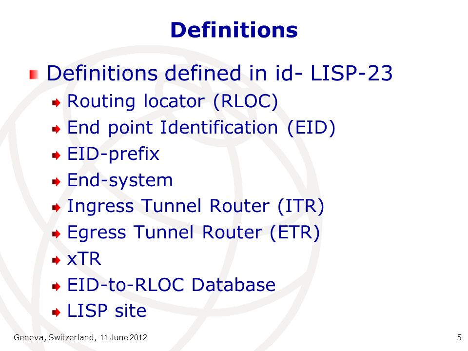 Definitions Definitions defined in id- LISP-23 Routing locator (RLOC) End point Identification (EID) EID-prefix End-system Ingress Tunnel Router (ITR) Egress Tunnel Router (ETR) xTR EID-to-RLOC Database LISP site Geneva, Switzerland, 11 June 2012 5