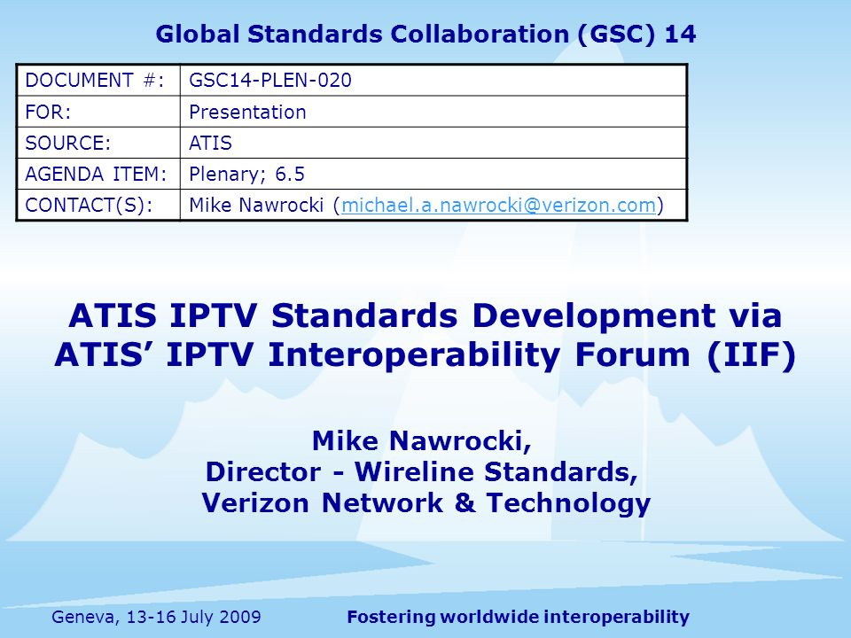 Fostering worldwide interoperabilityGeneva, 13-16 July 2009 ATIS IPTV Standards Development via ATIS IPTV Interoperability Forum (IIF) Mike Nawrocki, Director - Wireline Standards, Verizon Network & Technology Global Standards Collaboration (GSC) 14 DOCUMENT #:GSC14-PLEN-020 FOR:Presentation SOURCE:ATIS AGENDA ITEM:Plenary; 6.5 CONTACT(S):Mike Nawrocki (michael.a.nawrocki@verizon.com)michael.a.nawrocki@verizon.com