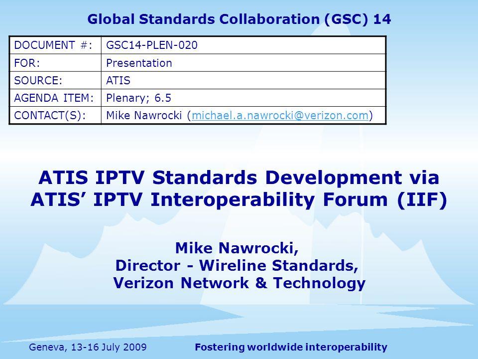 Fostering worldwide interoperabilityGeneva, 13-16 July 2009 ATIS IPTV Standards Development via ATIS IPTV Interoperability Forum (IIF) Mike Nawrocki,