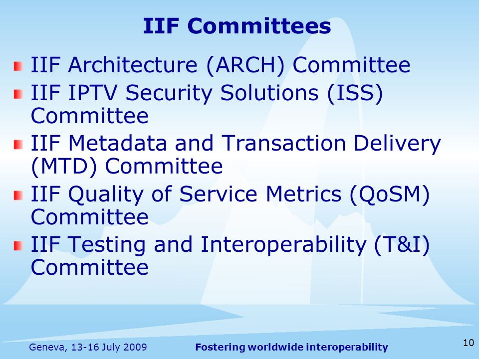 Fostering worldwide interoperability 10 Geneva, 13-16 July 2009 IIF Committees IIF Architecture (ARCH) Committee IIF IPTV Security Solutions (ISS) Committee IIF Metadata and Transaction Delivery (MTD) Committee IIF Quality of Service Metrics (QoSM) Committee IIF Testing and Interoperability (T&I) Committee