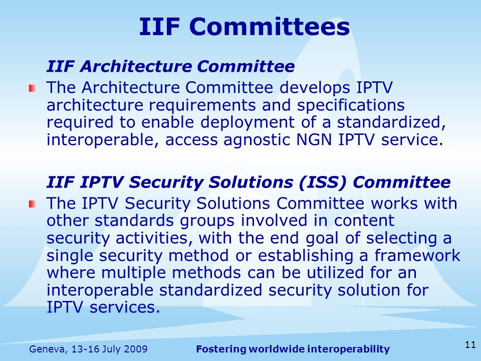 Fostering worldwide interoperability 11 Geneva, 13-16 July 2009 IIF Committees IIF Architecture Committee The Architecture Committee develops IPTV architecture requirements and specifications required to enable deployment of a standardized, interoperable, access agnostic NGN IPTV service.