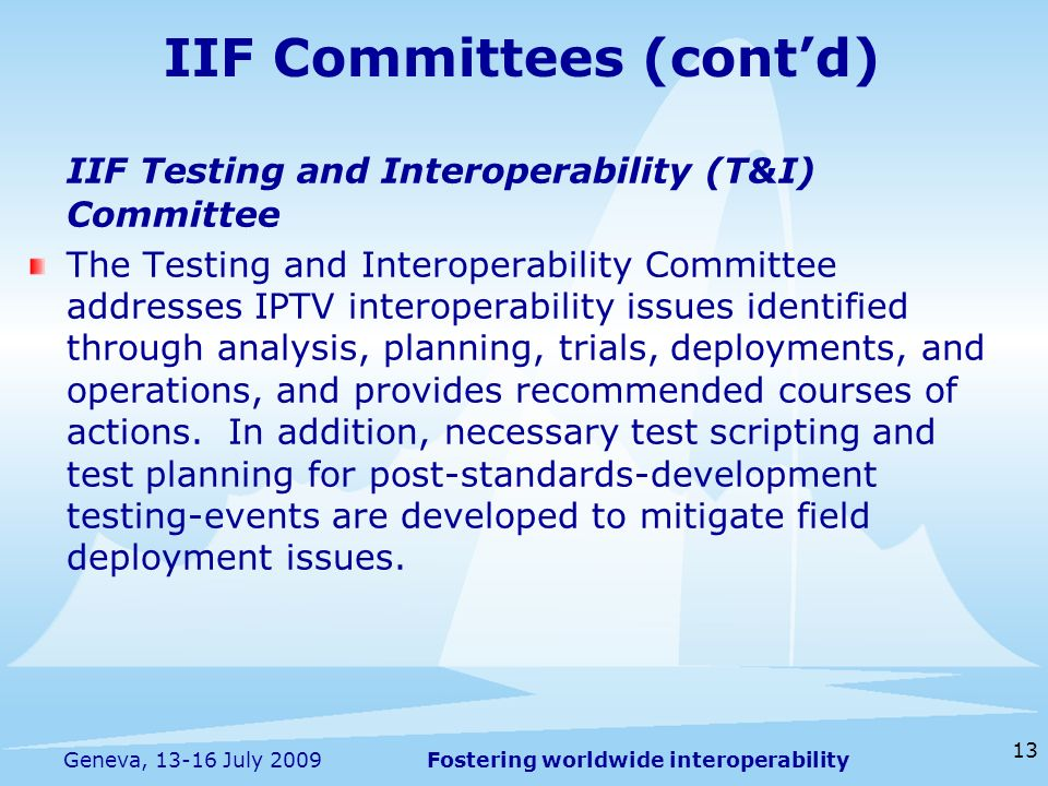Fostering worldwide interoperability 13 Geneva, 13-16 July 2009 IIF Committees (contd) IIF Testing and Interoperability (T&I) Committee The Testing and Interoperability Committee addresses IPTV interoperability issues identified through analysis, planning, trials, deployments, and operations, and provides recommended courses of actions.