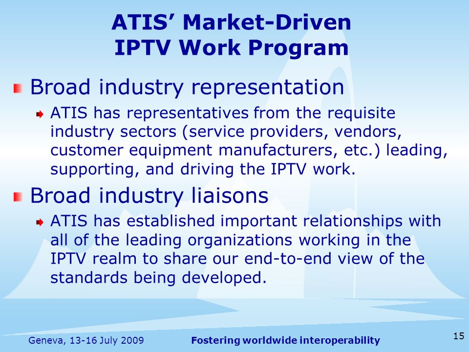 Fostering worldwide interoperability 15 Geneva, 13-16 July 2009 ATIS Market-Driven IPTV Work Program Broad industry representation ATIS has representatives from the requisite industry sectors (service providers, vendors, customer equipment manufacturers, etc.) leading, supporting, and driving the IPTV work.
