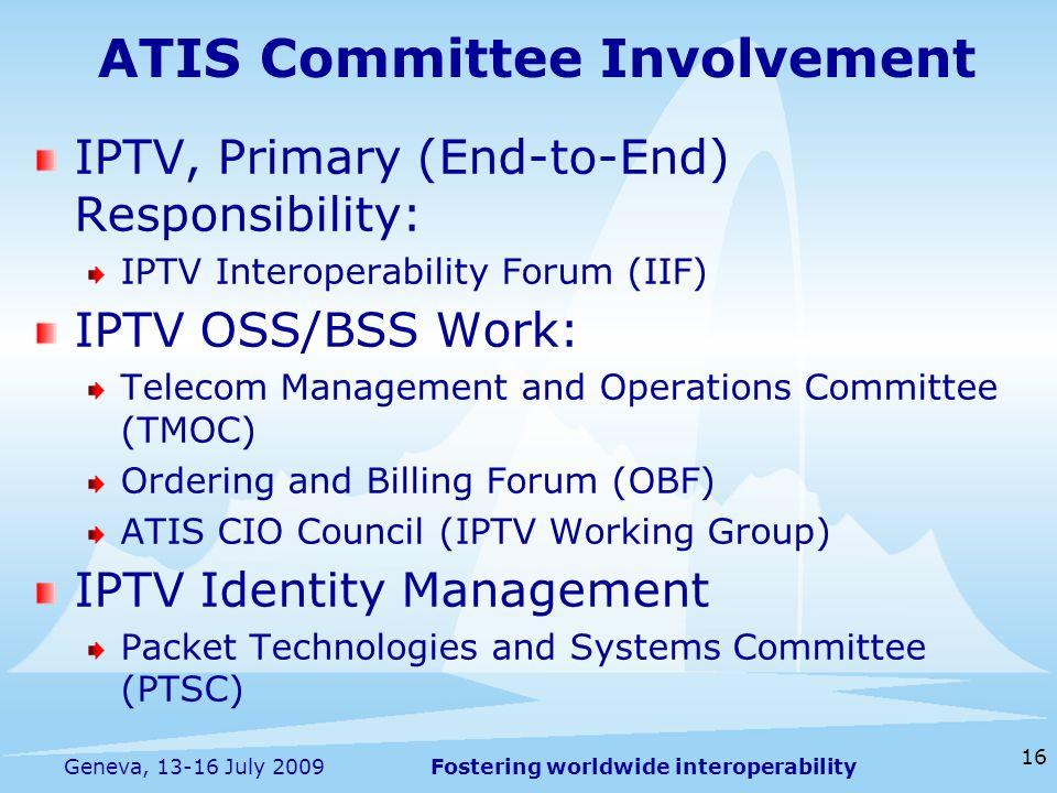 Fostering worldwide interoperability 16 Geneva, 13-16 July 2009 ATIS Committee Involvement IPTV, Primary (End-to-End) Responsibility: IPTV Interoperab