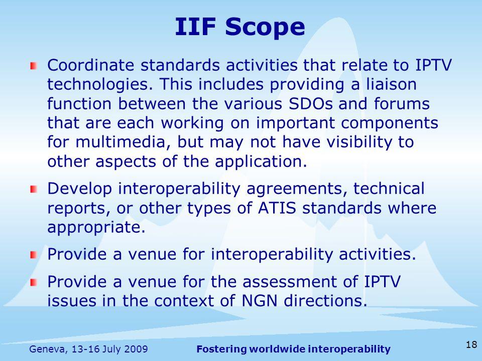 Fostering worldwide interoperability 18 Geneva, 13-16 July 2009 IIF Scope Coordinate standards activities that relate to IPTV technologies. This inclu
