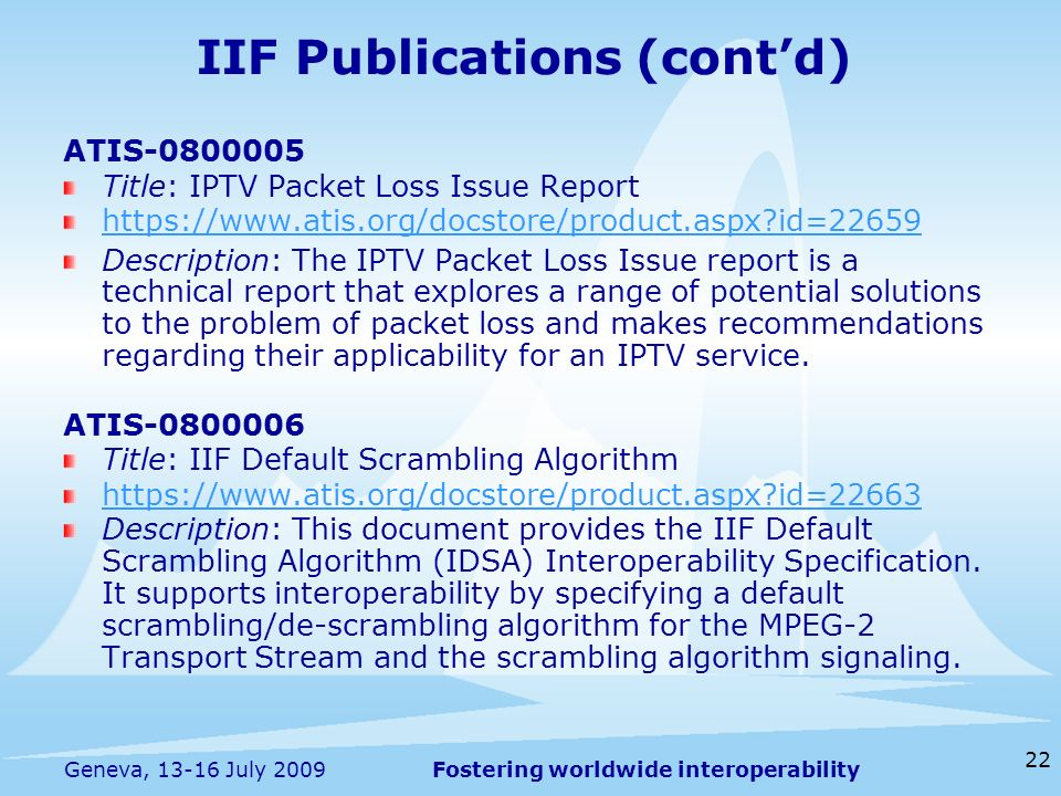 Fostering worldwide interoperability 22 Geneva, 13-16 July 2009 IIF Publications (contd) ATIS-0800005 Title: IPTV Packet Loss Issue Report https://www.atis.org/docstore/product.aspx id=22659 Description: The IPTV Packet Loss Issue report is a technical report that explores a range of potential solutions to the problem of packet loss and makes recommendations regarding their applicability for an IPTV service.
