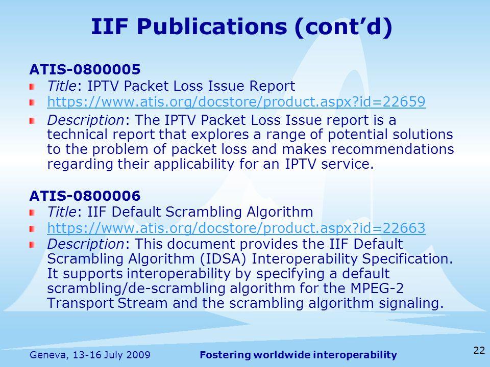 Fostering worldwide interoperability 22 Geneva, 13-16 July 2009 IIF Publications (contd) ATIS-0800005 Title: IPTV Packet Loss Issue Report https://www
