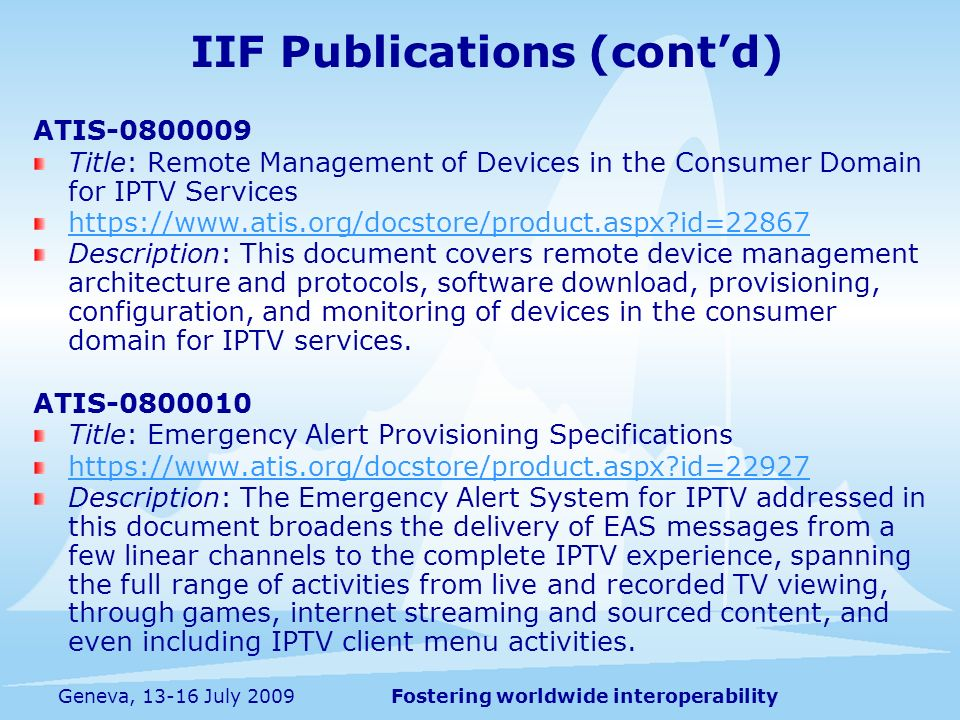 Fostering worldwide interoperabilityGeneva, 13-16 July 2009 ATIS-0800009 Title: Remote Management of Devices in the Consumer Domain for IPTV Services https://www.atis.org/docstore/product.aspx id=22867 Description: This document covers remote device management architecture and protocols, software download, provisioning, configuration, and monitoring of devices in the consumer domain for IPTV services.