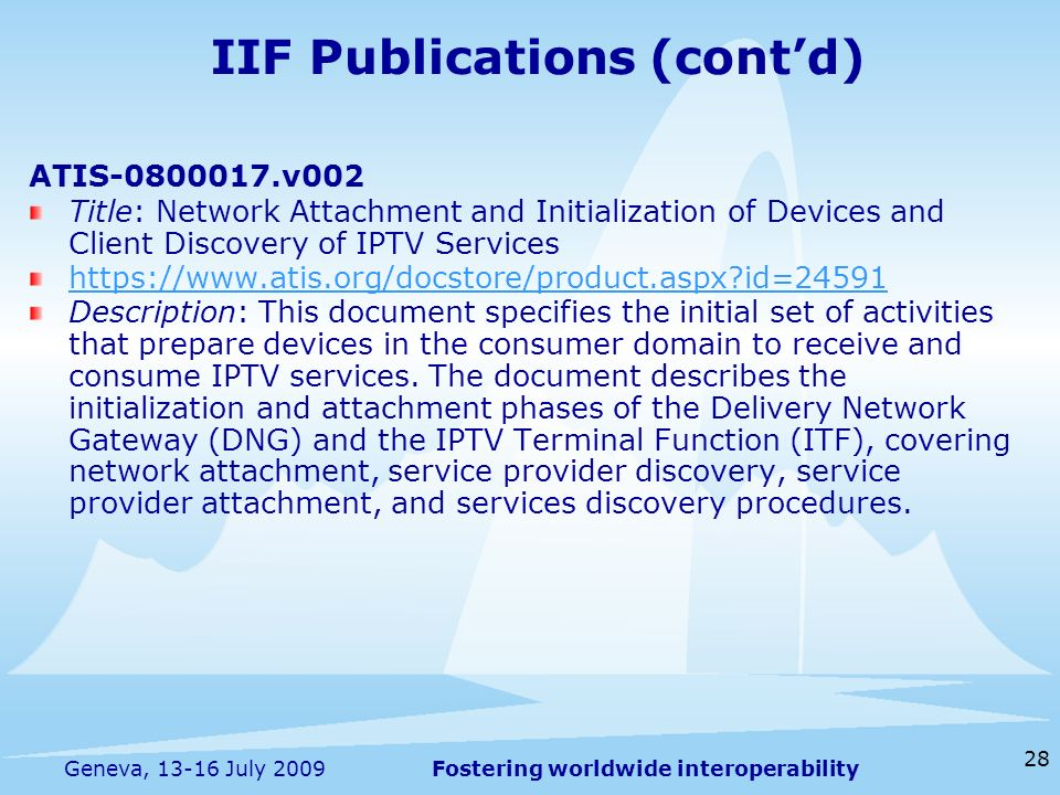 Fostering worldwide interoperability 28 Geneva, 13-16 July 2009 ATIS-0800017.v002 Title: Network Attachment and Initialization of Devices and Client Discovery of IPTV Services https://www.atis.org/docstore/product.aspx id=24591 Description: This document specifies the initial set of activities that prepare devices in the consumer domain to receive and consume IPTV services.