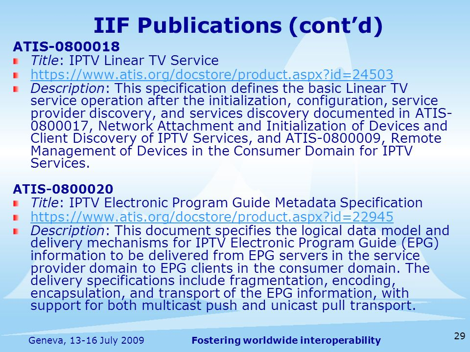 Fostering worldwide interoperability 29 Geneva, 13-16 July 2009 ATIS-0800018 Title: IPTV Linear TV Service https://www.atis.org/docstore/product.aspx id=24503 Description: This specification defines the basic Linear TV service operation after the initialization, configuration, service provider discovery, and services discovery documented in ATIS- 0800017, Network Attachment and Initialization of Devices and Client Discovery of IPTV Services, and ATIS-0800009, Remote Management of Devices in the Consumer Domain for IPTV Services.