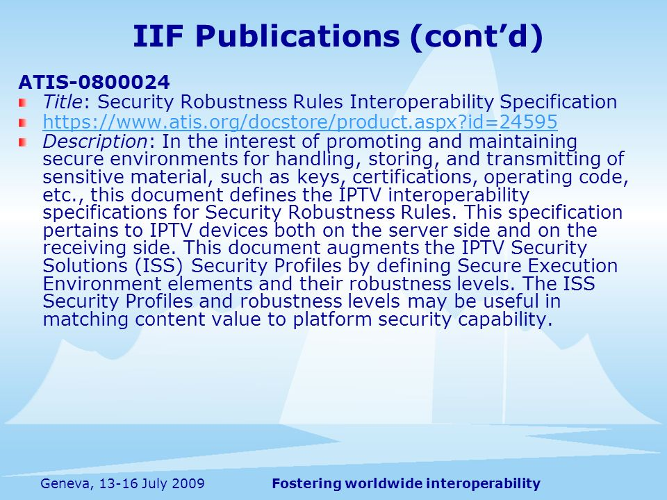 Fostering worldwide interoperabilityGeneva, 13-16 July 2009 ATIS-0800024 Title: Security Robustness Rules Interoperability Specification https://www.atis.org/docstore/product.aspx id=24595 Description: In the interest of promoting and maintaining secure environments for handling, storing, and transmitting of sensitive material, such as keys, certifications, operating code, etc., this document defines the IPTV interoperability specifications for Security Robustness Rules.