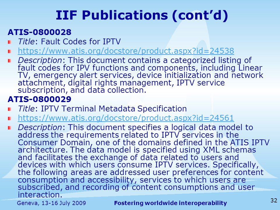 Fostering worldwide interoperability 32 Geneva, 13-16 July 2009 ATIS-0800028 Title: Fault Codes for IPTV https://www.atis.org/docstore/product.aspx id=24538 Description: This document contains a categorized listing of fault codes for IPV functions and components, including Linear TV, emergency alert services, device initialization and network attachment, digital rights management, IPTV service subscription, and data collection.