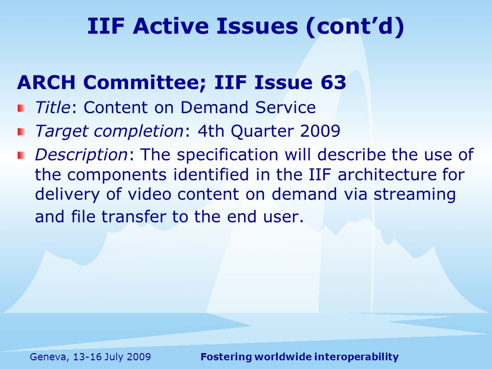 Fostering worldwide interoperabilityGeneva, 13-16 July 2009 ARCH Committee; IIF Issue 63 Title: Content on Demand Service Target completion: 4th Quarter 2009 Description: The specification will describe the use of the components identified in the IIF architecture for delivery of video content on demand via streaming and file transfer to the end user.