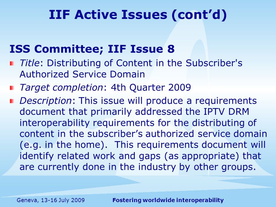 Fostering worldwide interoperabilityGeneva, 13-16 July 2009 ISS Committee; IIF Issue 8 Title: Distributing of Content in the Subscriber s Authorized Service Domain Target completion: 4th Quarter 2009 Description: This issue will produce a requirements document that primarily addressed the IPTV DRM interoperability requirements for the distributing of content in the subscribers authorized service domain (e.g.