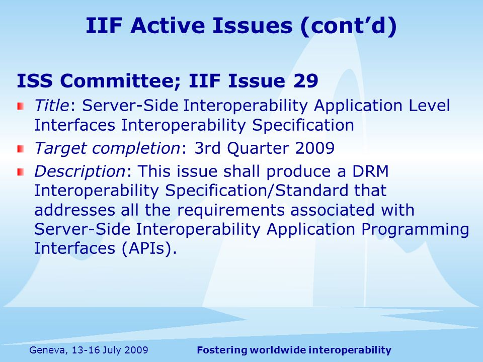 Fostering worldwide interoperabilityGeneva, 13-16 July 2009 ISS Committee; IIF Issue 29 Title: Server-Side Interoperability Application Level Interfaces Interoperability Specification Target completion: 3rd Quarter 2009 Description: This issue shall produce a DRM Interoperability Specification/Standard that addresses all the requirements associated with Server-Side Interoperability Application Programming Interfaces (APIs).