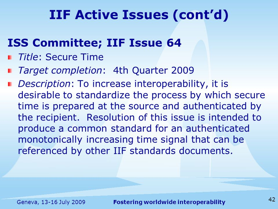 Fostering worldwide interoperability 42 Geneva, 13-16 July 2009 ISS Committee; IIF Issue 64 Title: Secure Time Target completion: 4th Quarter 2009 Des