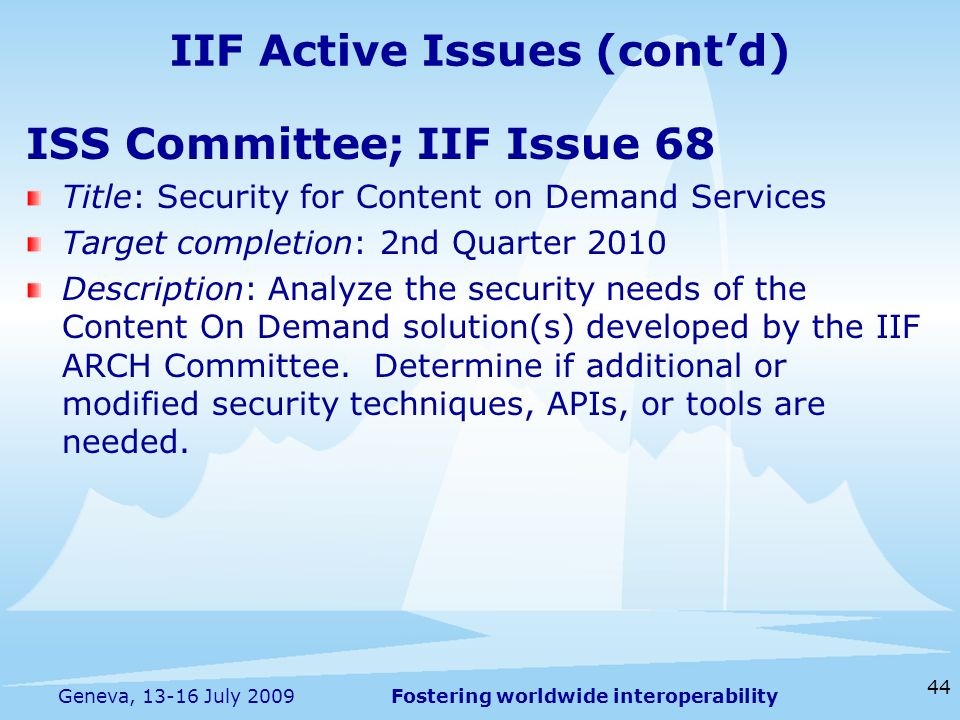 Fostering worldwide interoperability 44 Geneva, 13-16 July 2009 ISS Committee; IIF Issue 68 Title: Security for Content on Demand Services Target completion: 2nd Quarter 2010 Description: Analyze the security needs of the Content On Demand solution(s) developed by the IIF ARCH Committee.