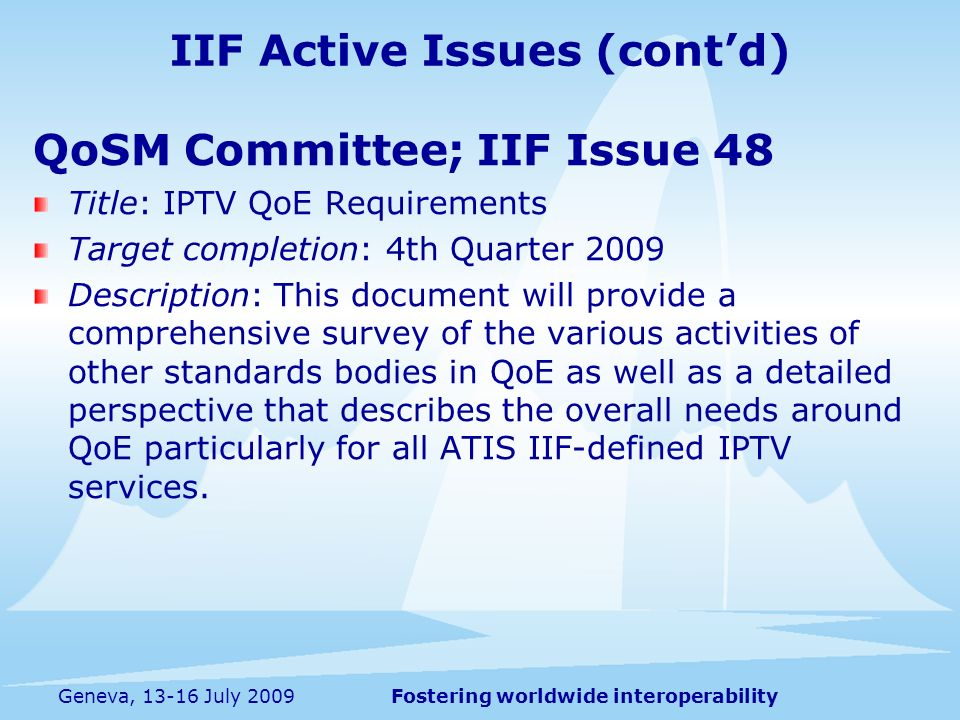 Fostering worldwide interoperabilityGeneva, 13-16 July 2009 QoSM Committee; IIF Issue 48 Title: IPTV QoE Requirements Target completion: 4th Quarter 2009 Description: This document will provide a comprehensive survey of the various activities of other standards bodies in QoE as well as a detailed perspective that describes the overall needs around QoE particularly for all ATIS IIF-defined IPTV services.