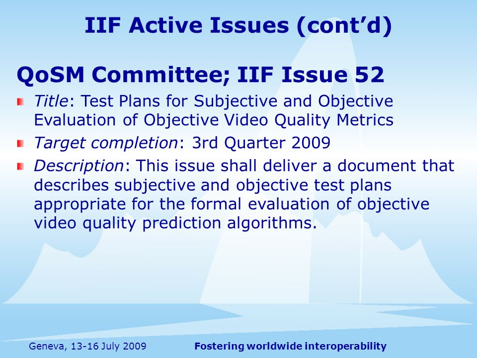 Fostering worldwide interoperabilityGeneva, 13-16 July 2009 QoSM Committee; IIF Issue 52 Title: Test Plans for Subjective and Objective Evaluation of Objective Video Quality Metrics Target completion: 3rd Quarter 2009 Description: This issue shall deliver a document that describes subjective and objective test plans appropriate for the formal evaluation of objective video quality prediction algorithms.