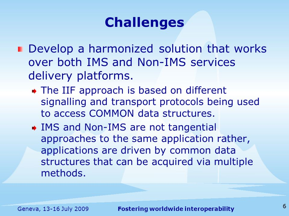 Fostering worldwide interoperability 6 Geneva, 13-16 July 2009 Develop a harmonized solution that works over both IMS and Non-IMS services delivery pl