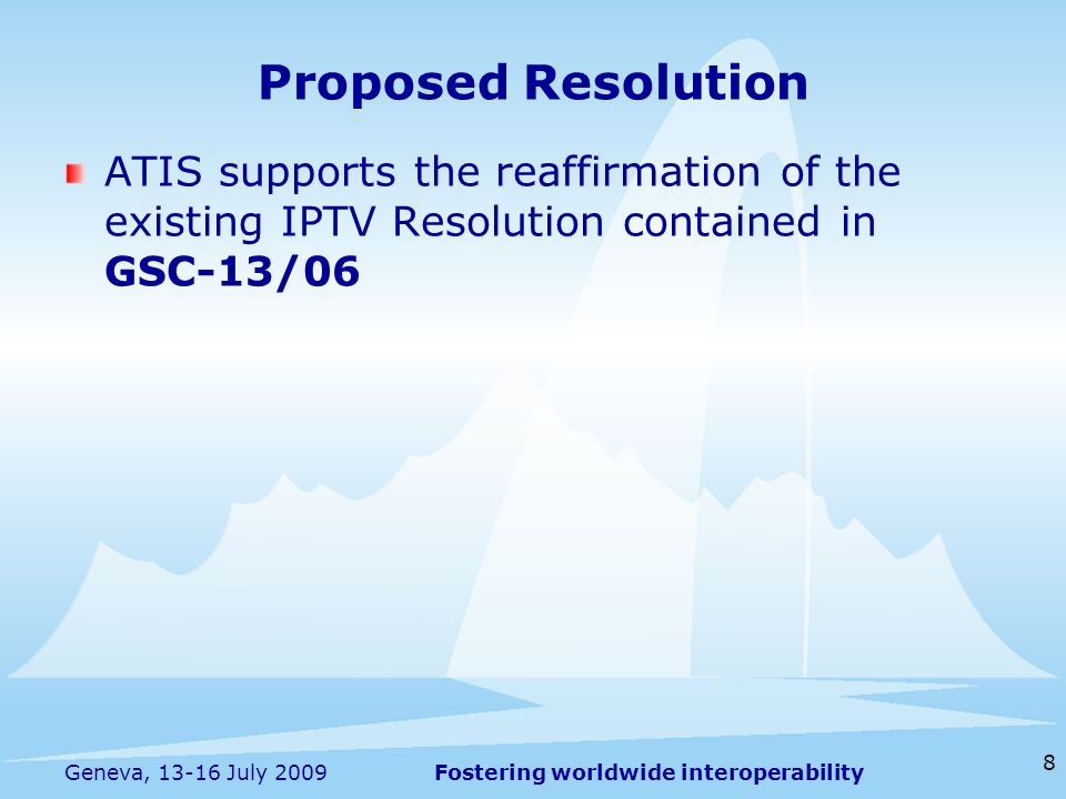 Fostering worldwide interoperability 8 Geneva, 13-16 July 2009 ATIS supports the reaffirmation of the existing IPTV Resolution contained in GSC-13/06 Proposed Resolution