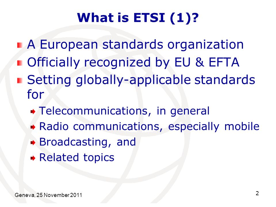 Geneva, 25 November 2011 2 What is ETSI (1)? A European standards organization Officially recognized by EU & EFTA Setting globally-applicable standard