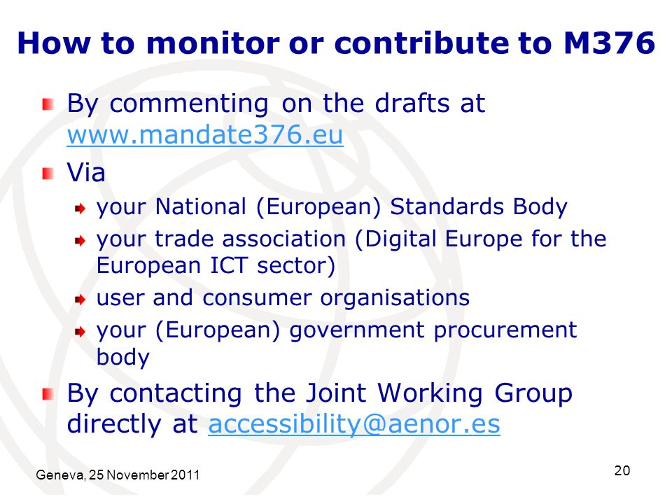 How to monitor or contribute to M376 By commenting on the drafts at www.mandate376.eu www.mandate376.eu Via your National (European) Standards Body yo