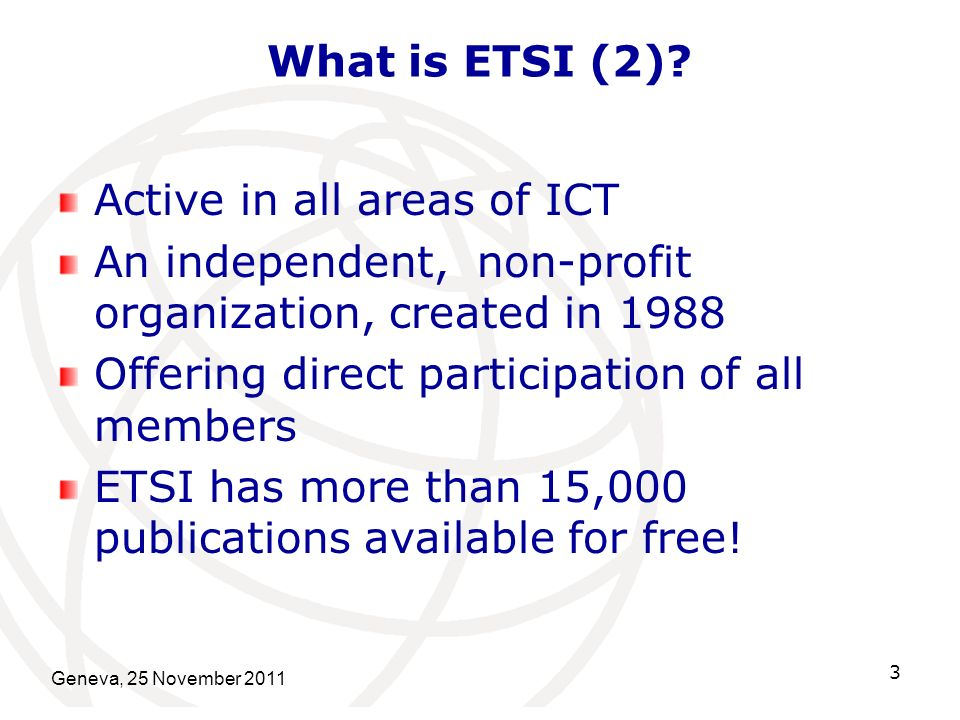 What is ETSI (2)? Active in all areas of ICT An independent, non-profit organization, created in 1988 Offering direct participation of all members ETS